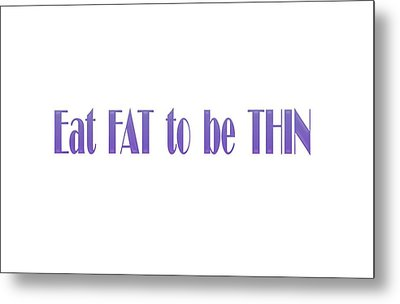 Eat Fat To Be Thin Metal Print by Angela A Stanton