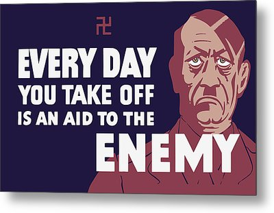 Every Day You Take Off Is An Aid To The Enemy Metal Print by War Is Hell Store