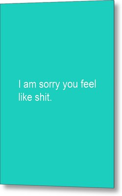 I Am Sorry You Feel Like Shit- Greeting Card Metal Print