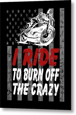 I Ride To Burn Off The Crazy Metal Print