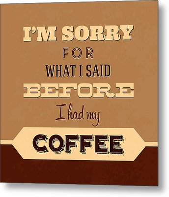 I'm Sorry For What I Said Before Coffee Metal Print by Naxart Studio
