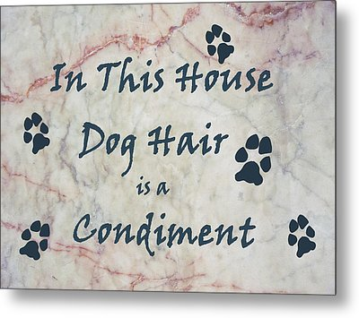 In This House Dog Hair Is A Condiment Metal Print by William Fields