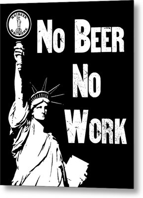 No Beer - No Work - Anti Prohibition Metal Print by War Is Hell Store