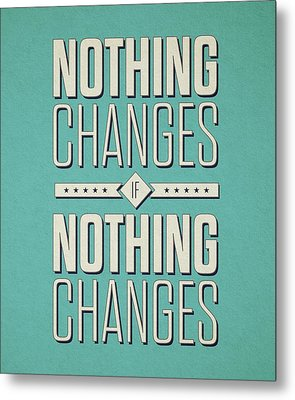 Nothing Changes If Nothing Changes Inspirational Quotes Poster Metal Print by Lab No 4