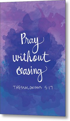 Pray Without Ceasing Metal Print by Nancy Ingersoll