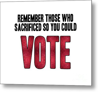 Remember Those Who Sacrificed So You Could Vote Metal Print by Liesl Marelli