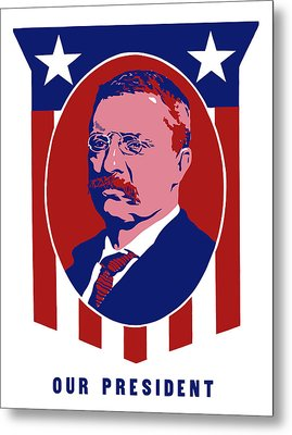 Teddy Roosevelt - Our President  Metal Print by War Is Hell Store