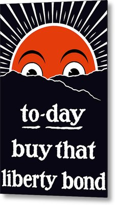 To-day Buy That Liberty Bond Metal Print by War Is Hell Store