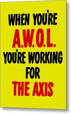 When You're Awol You're Working For The Axis Metal Print by War Is Hell Store