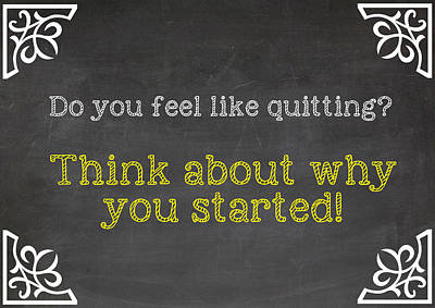 Do You Feel Like Quitting - Think About Why You Started - Inspirational Quote Poster by Art Photography