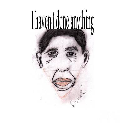 I Haven't Done Anything Poster by Donna Daugherty