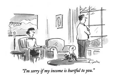 I'm Sorry If My Income Is Hurtful To You Poster by Mike Twohy