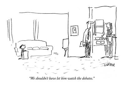 We Shouldn't Have Let Him Watch The Debates Poster by Robert Weber