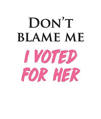 Poster featuring the digital art Don't Blame Me I Voted For Hillary by Heidi Hermes
