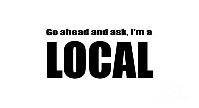 Go Ahead And Ask I Am A Local Tee Poster by Edward Fielding