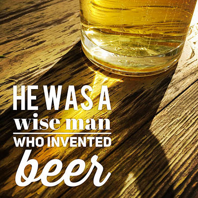 He Was A Wise Man Who Invented Beer Poster