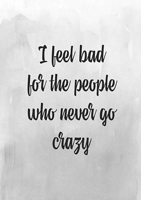 I Feel Bad For The People Who Never Go Crazy Poster by Taylan Apukovska
