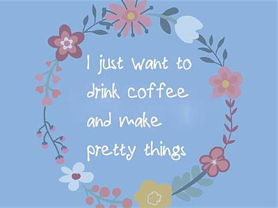 I Just Want To Drink Coffee And Make Pretty Things Poster by Theano Exadaktylou