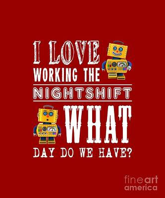 I Love Working The Nightshift - What Day Do We Have Poster by Carsten Reisinger