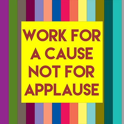 Inspirational Quotes - Work For A Cause Not For Applause Poster
