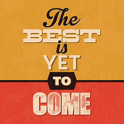 The Best Is Yet To Come Poster by Naxart Studio