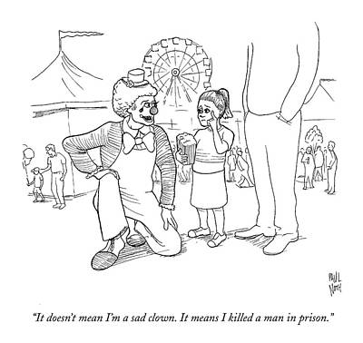 Paul-noth Drawing - It Doesn't Mean I'm A Sad Clown. It Means by Paul Noth