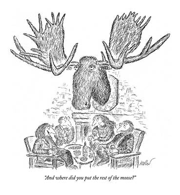 Moose Drawing - And Where Did You Put The Rest Of The Moose? by Edward Koren