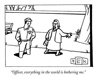 Police Officer Drawing - Officer, Everything In The World Is Bothering Me by Bruce Eric Kaplan