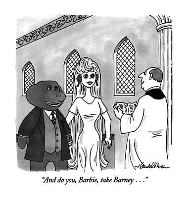 Barney Drawing - And Do You, Barbie, Take Barney by J.B. Handelsman