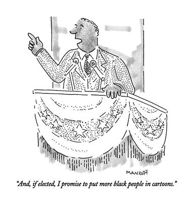 African-american Drawing - And, If Elected, I Promise To Put More Black by Robert Mankoff