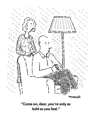 Bald Drawing - Come On, Dear, You're Only As Bald As You Feel by Robert Mankoff