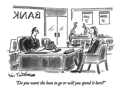 Banker Drawing - Do You Want The Loan To Go Or Will You Spend by Eric Teitelbaum