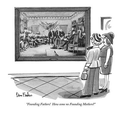 Founding Fathers Drawing - Founding Fathers!  How Come No Founding Mothers? by Dana Fradon