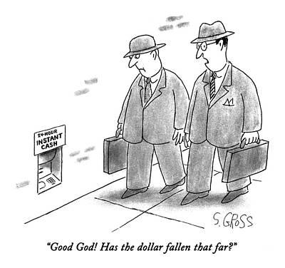 The Economy Drawing - Good God!  Has The Dollar Fallen That Far? by Sam Gross
