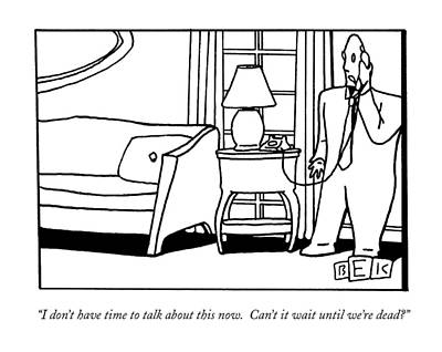 Black Humor Drawing - I Don't Have Time To Talk About This Now.  Can't by Bruce Eric Kaplan
