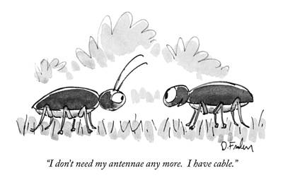 I Don't Need My Antennae Any More.  I Have Cable Art Print by Dana Fradon