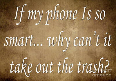 If My Phone Is So Smart Why Can't It Take Out The Trash Art Print by Andee Design