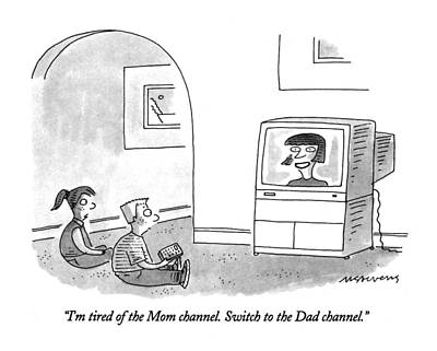 Drawing - I'm Tired Of The Mom Channel.  Switch To The Dad by Mick Stevens
