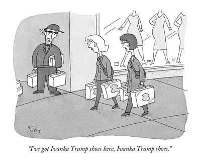 Trumps Drawing - I've Got Ivanka Trump Shoes Here by Peter C. Vey