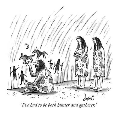 Gatherer Drawing - I've Had To Be Both Hunter And Gatherer by Tom Cheney