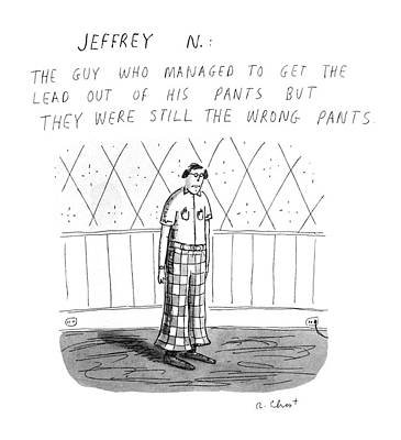 Pants Drawing - Jeffrey N. :the Guy Who Managed To Get The Lead by Roz Chast