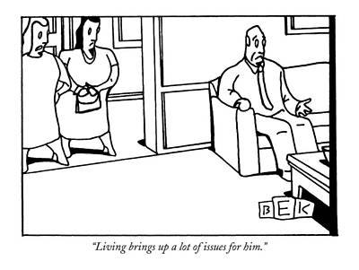 Armchair Drawing - Living Brings Up A Lot Of Issues For Him by Bruce Eric Kaplan