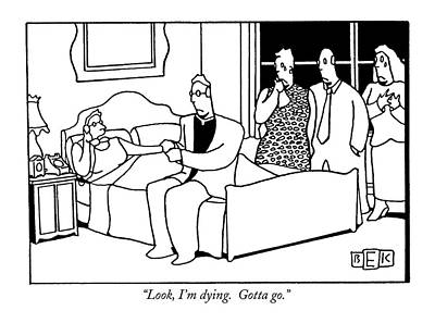 Black Humor Drawing - Look, I'm Dying.  Gotta Go by Bruce Eric Kaplan