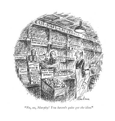 Grocery Store Drawing - No, No, Murphy! You Haven't Quite Got The Idea by Alan Dunn