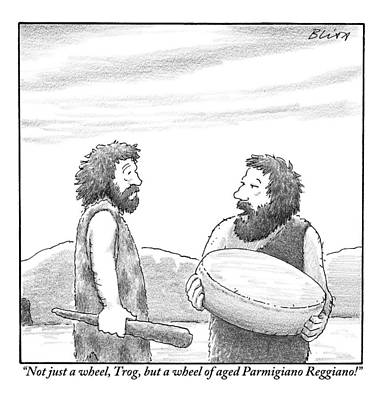 Cave Drawing - One Caveman Shows Off His Wheel Of Aged Cheese by Harry Bliss