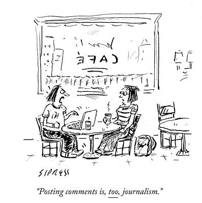 Cartoons Drawing - Posting Comments Is Too Journalism by David Sipress