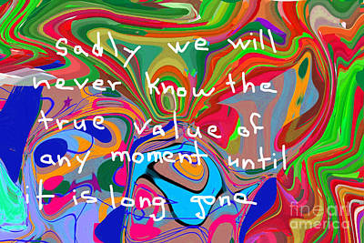 Sadly We Will Never Know The True Value Of Any Moment Until It Is Long Gone Art Print