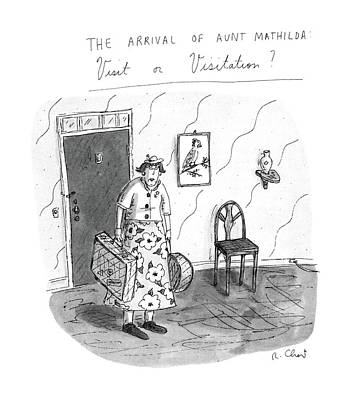 The Arrival Of Aunt Mathilda Visit Or Visitation? Art Print by Roz Chast