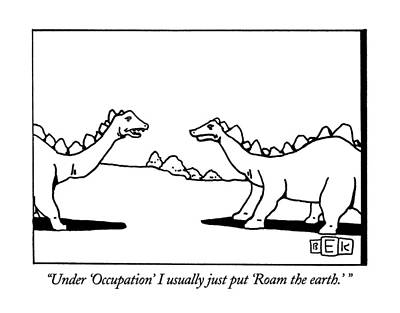 Dinosaur Drawing - Under 'occupation' I Usually Just Put 'roam by Bruce Eric Kaplan