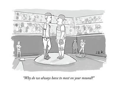 Pitcher Drawing - Why Do We Always Have To Meet On Your Mound? by Jason Adam Katzenstein